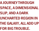 A JOURNEY THROUGH  SPACE, A DIMENSIONAL  SLIP, AND A DARK  UNCHARTED REGION IN  THE GALAXY, ALL ADD UP FOR BIG TROUBLE.
